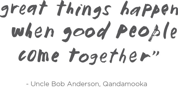 Great things happen when good people come together - Uncle Bob Anderson, Qandamooka